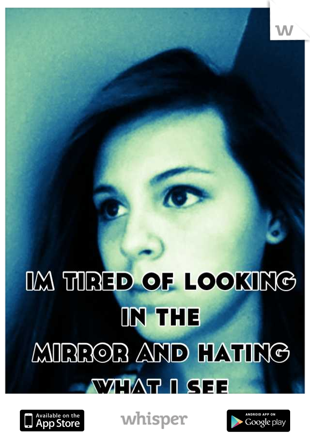 im tired of looking in the  mirror and hating what i see
