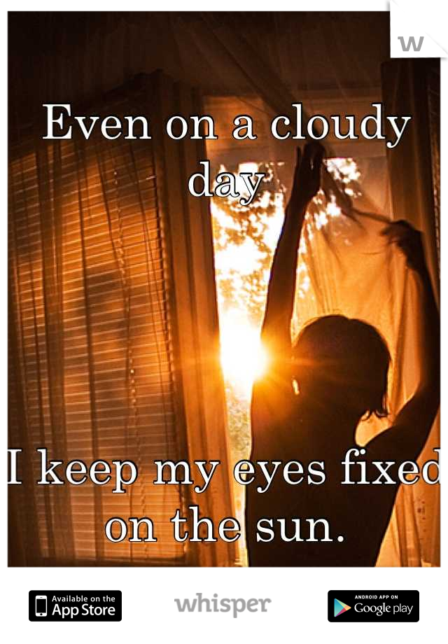 Even on a cloudy day     I keep my eyes fixed on the sun.
