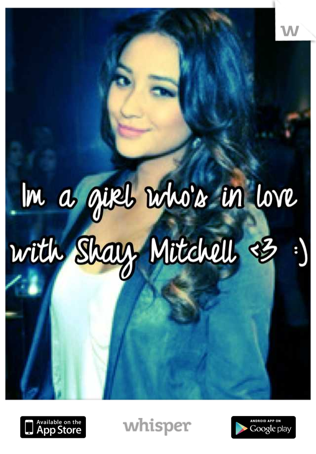 Im a girl who's in love with Shay Mitchell <3 :)