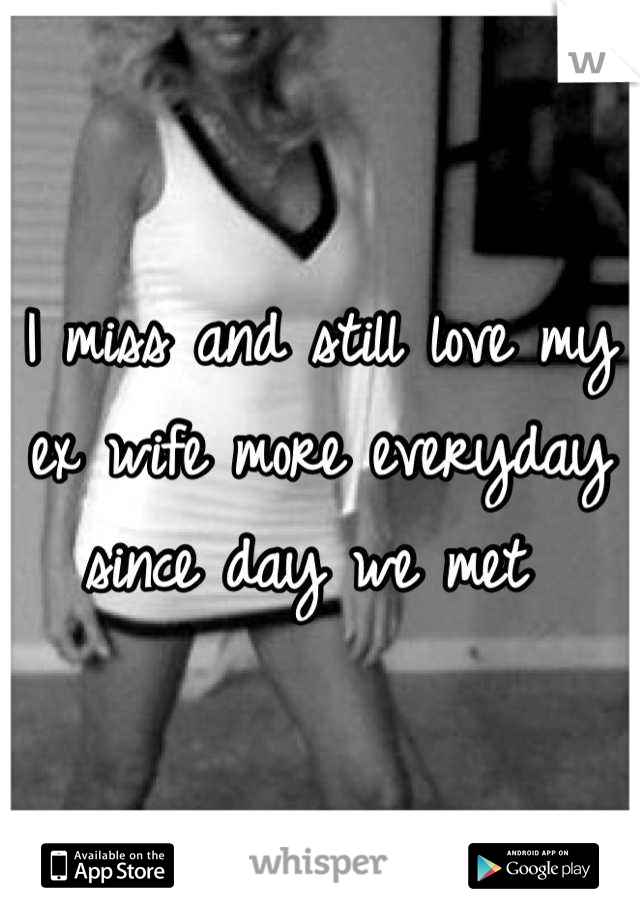 I miss and still love my ex wife more everyday since day we met