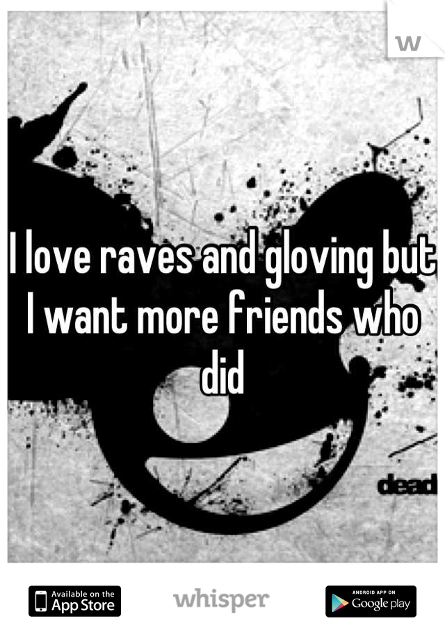 I love raves and gloving but I want more friends who did