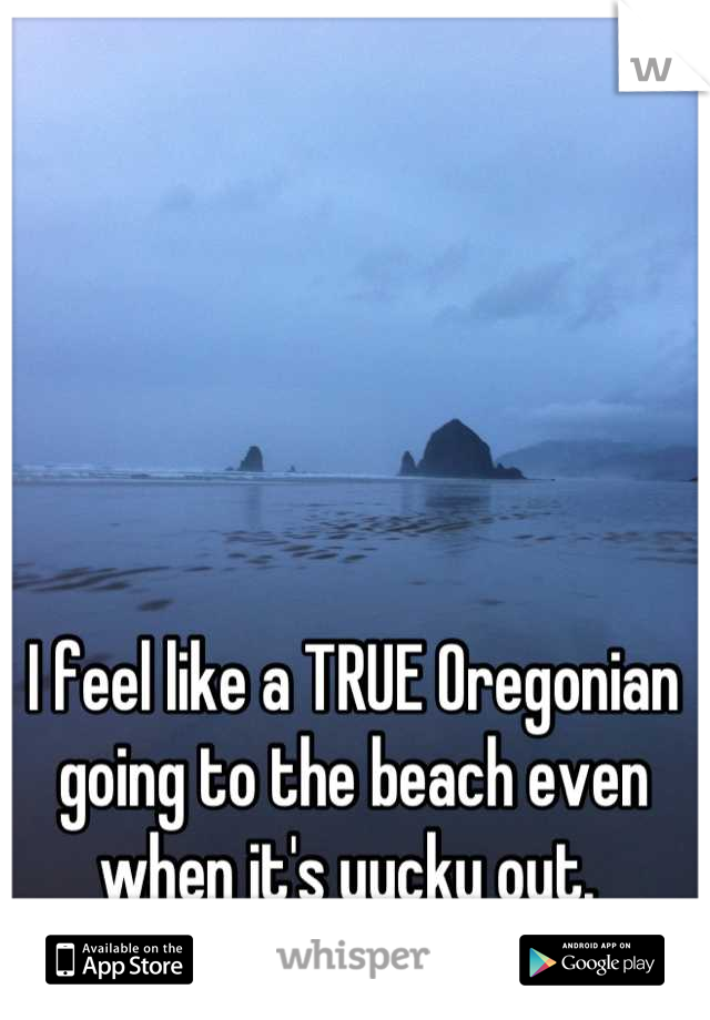 I feel like a TRUE Oregonian going to the beach even when it's yucky out.
