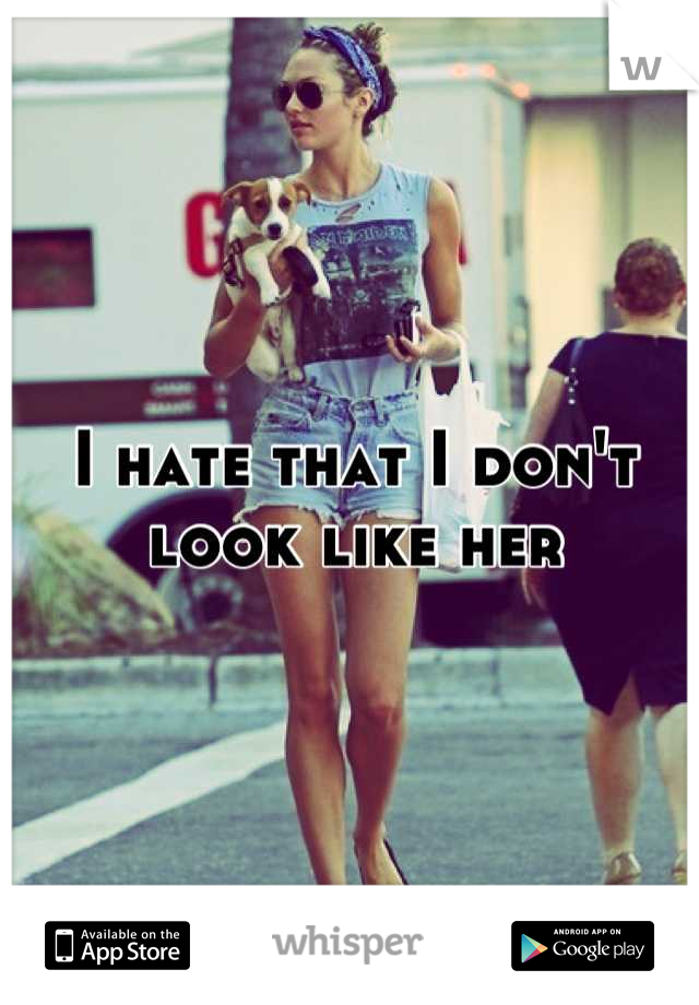 I hate that I don't look like her