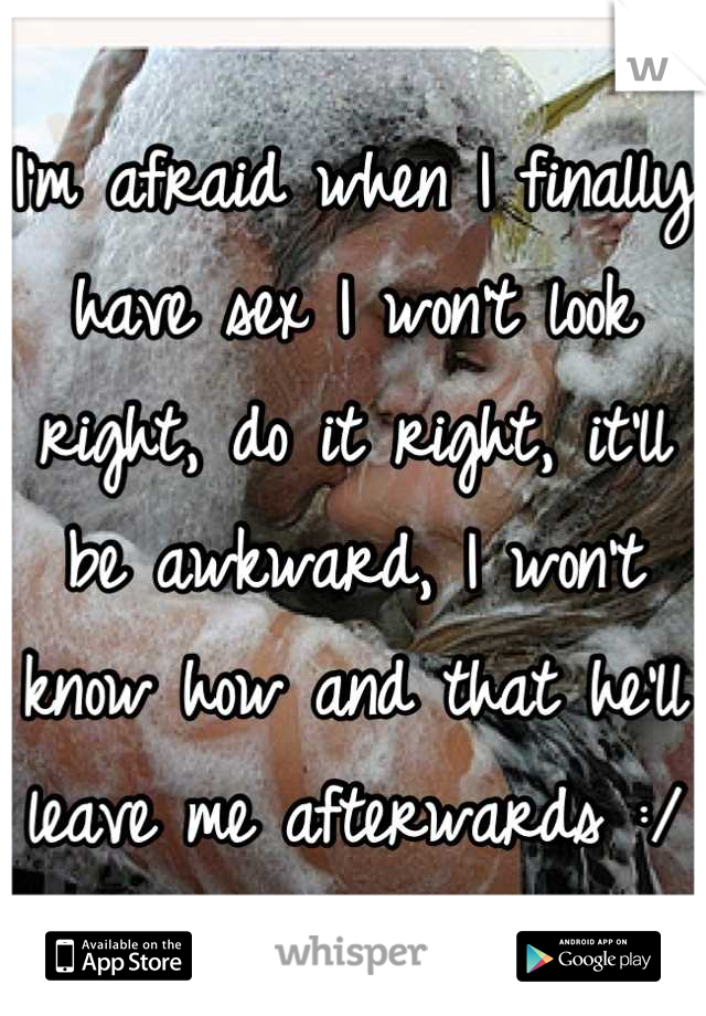 I'm afraid when I finally have sex I won't look right, do it right, it'll be awkward, I won't know how and that he'll leave me afterwards :/