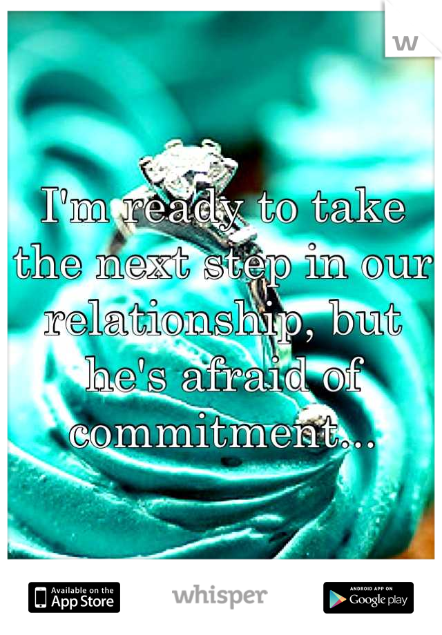 I'm ready to take the next step in our relationship, but he's afraid of commitment...