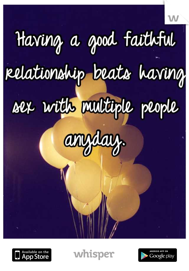 Having a good faithful relationship beats having sex with multiple people anyday.