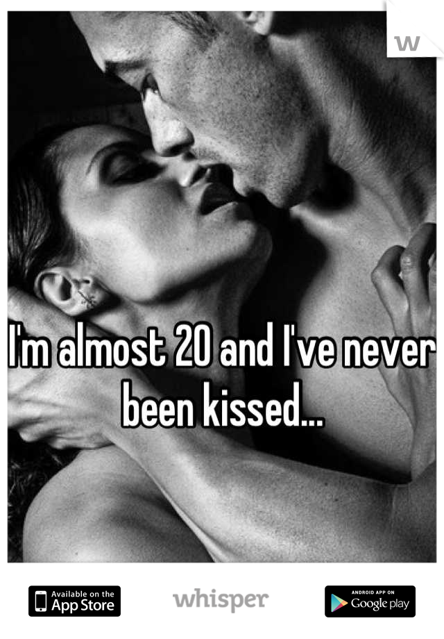 I'm almost 20 and I've never been kissed...