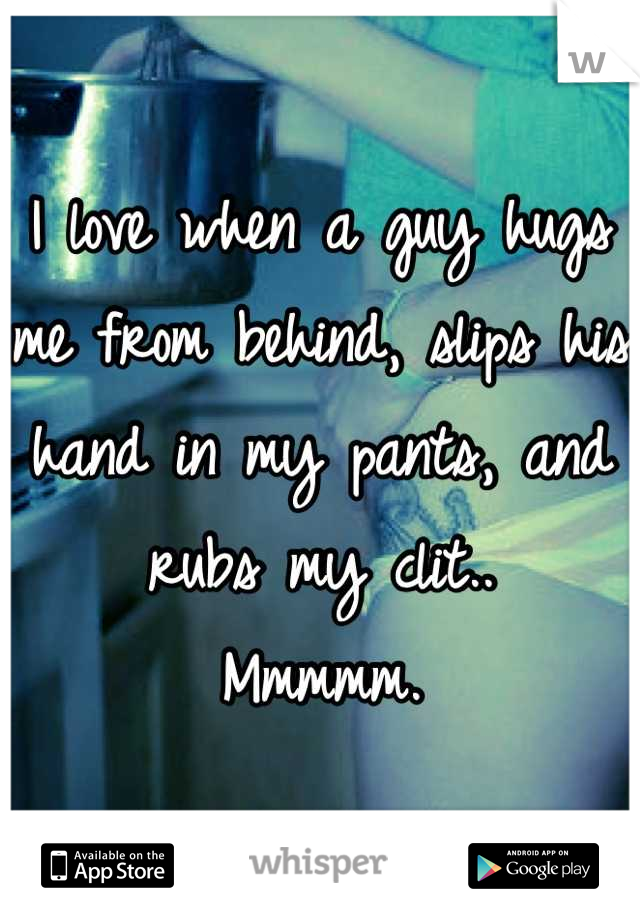 I love when a guy hugs me from behind, slips his hand in my pants, and rubs my clit.. Mmmmm.