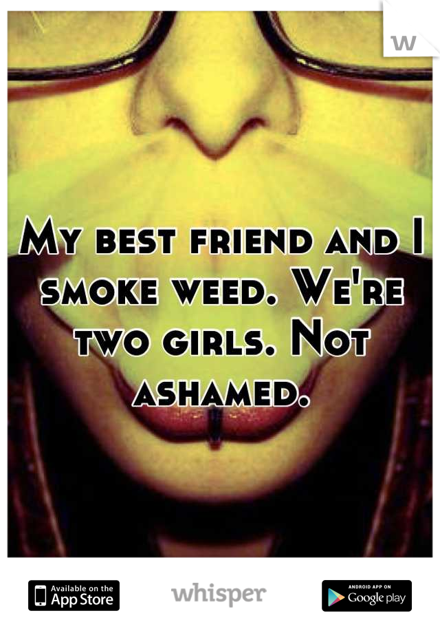My best friend and I smoke weed. We're two girls. Not ashamed.