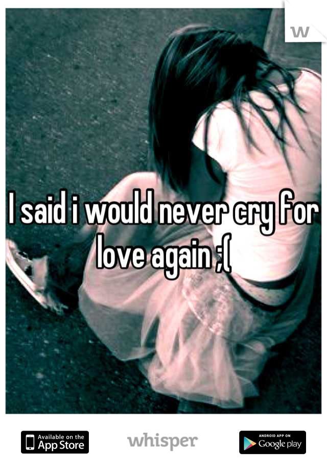 I said i would never cry for love again ;(
