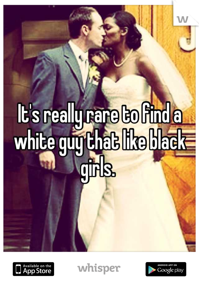 It's really rare to find a white guy that like black girls.