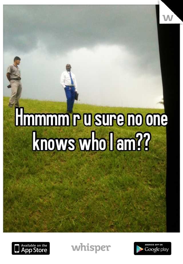 Hmmmm r u sure no one knows who I am??