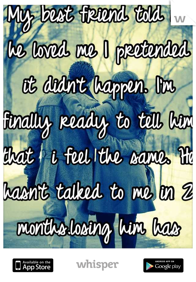 My best friend told me he loved me I pretended it didn't happen. I'm finally ready to tell him that  i feel the same. He hasn't talked to me in 2 months.losing him has been the hardest breakup.