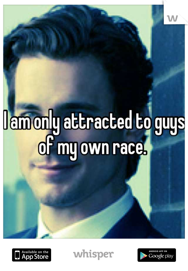 I am only attracted to guys of my own race.
