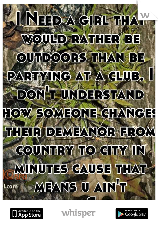 I Need a girl that would rather be outdoors than be partying at a club. I don't understand how someone changes their demeanor from country to city in minutes cause that means u ain't country. Sorry.