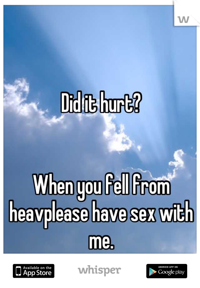 Did it hurt?   When you fell from heavplease have sex with me.