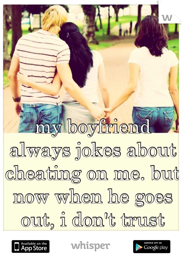 my boyfriend always jokes about cheating on me. but now when he goes out, i don't trust him not to.