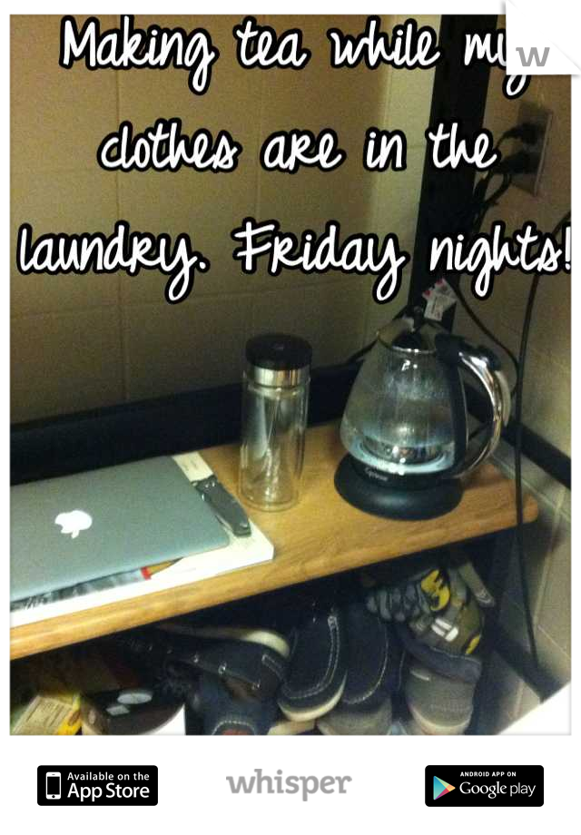 Making tea while my clothes are in the laundry. Friday nights!