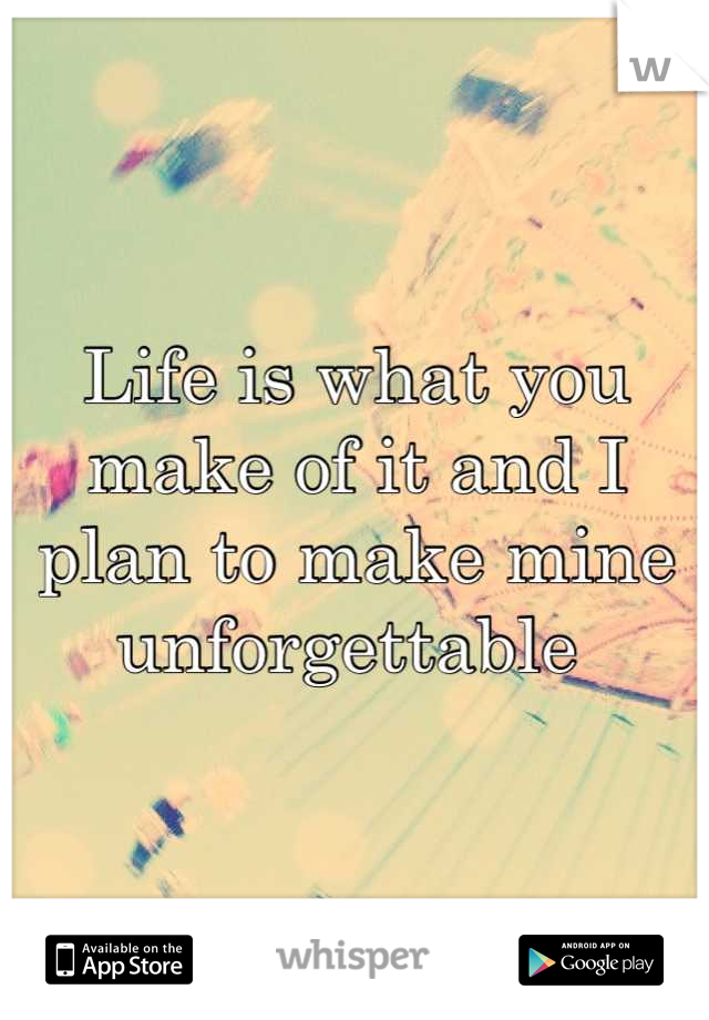 Life is what you make of it and I plan to make mine unforgettable