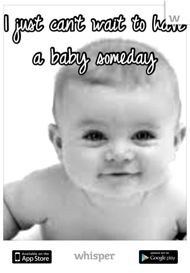 I just can't wait to have a baby someday
