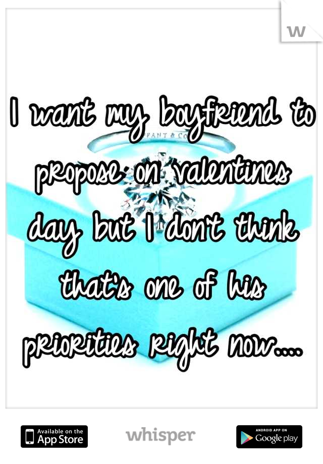 I want my boyfriend to propose on valentines day but I don't think that's one of his priorities right now....