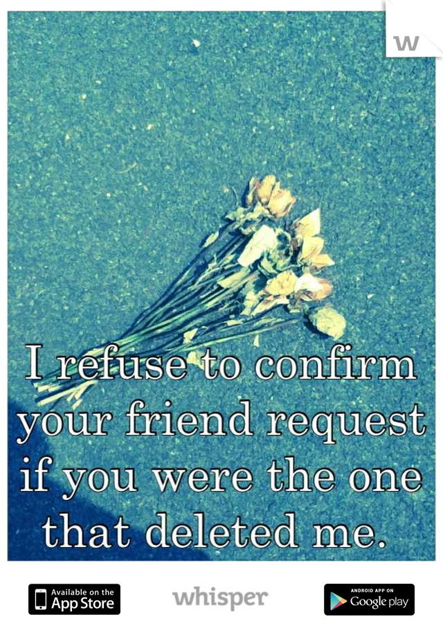 I refuse to confirm your friend request if you were the one that deleted me.