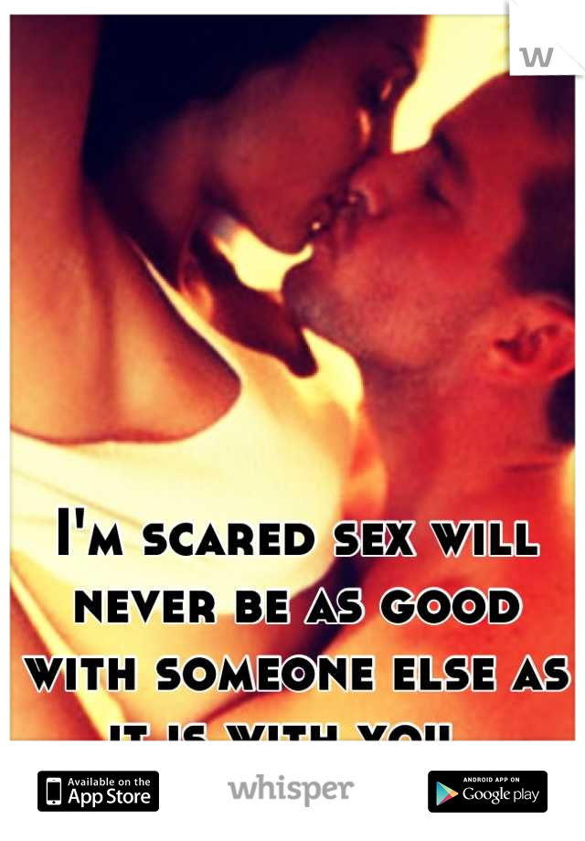 I'm scared sex will never be as good with someone else as it is with you.
