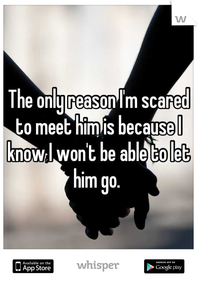 The only reason I'm scared to meet him is because I know I won't be able to let him go.