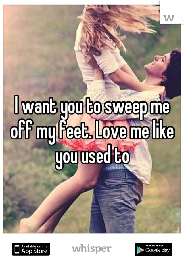 I want you to sweep me off my feet. Love me like you used to
