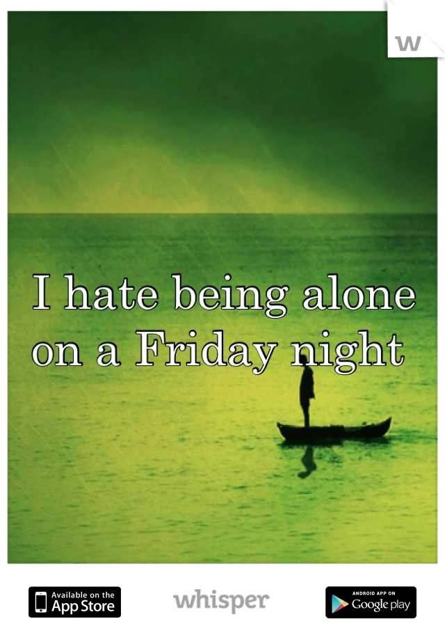 I hate being alone on a Friday night