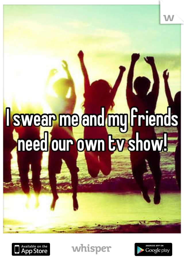 I swear me and my friends need our own tv show!