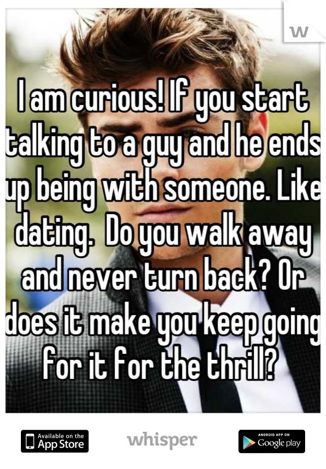 I am curious! If you start talking to a guy and he ends up being with someone. Like dating.  Do you walk away and never turn back? Or does it make you keep going for it for the thrill?