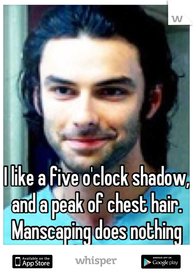 I like a five o'clock shadow, and a peak of chest hair. Manscaping does nothing for me.