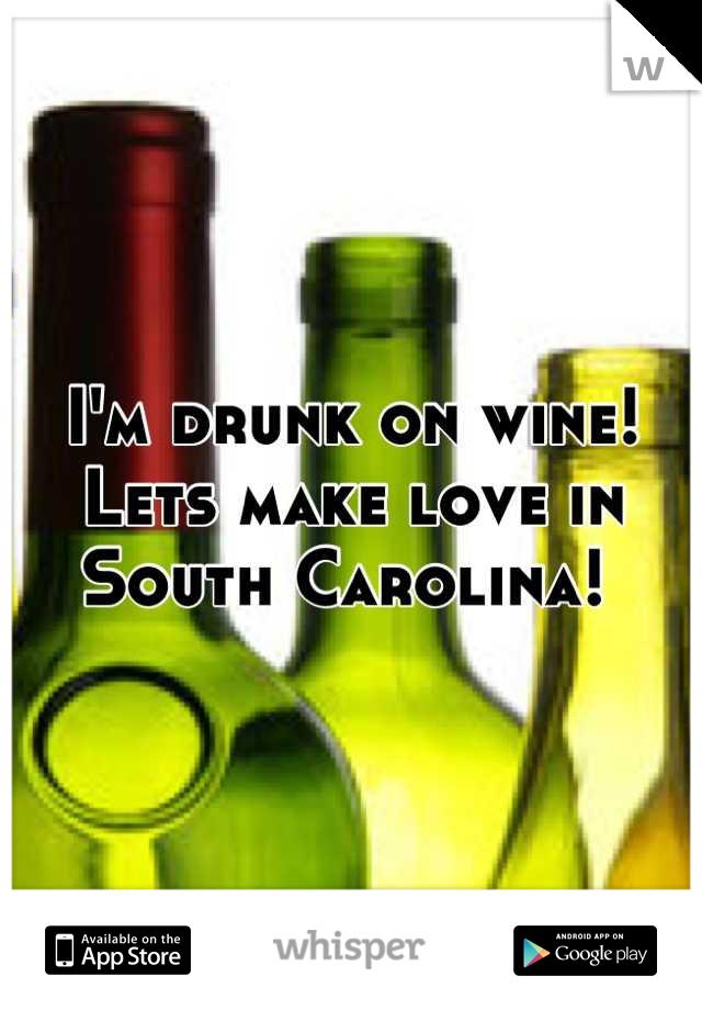 I'm drunk on wine! Lets make love in South Carolina!
