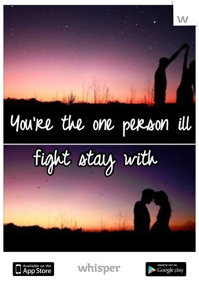 You're the one person ill fight stay with