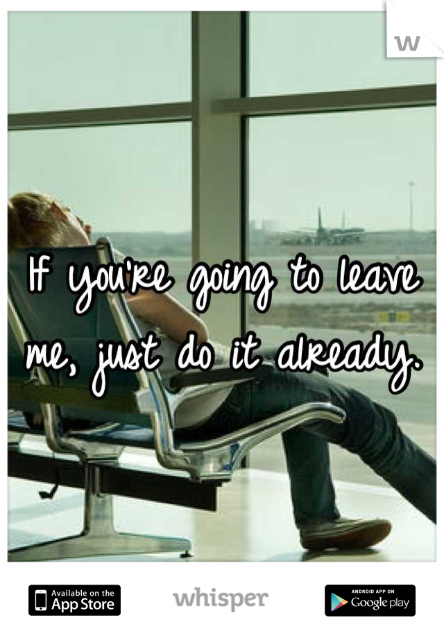 If you're going to leave me, just do it already.