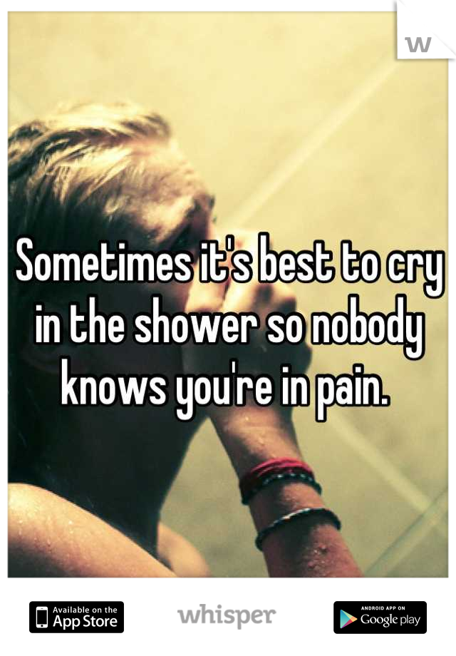 Sometimes it's best to cry in the shower so nobody knows you're in pain.