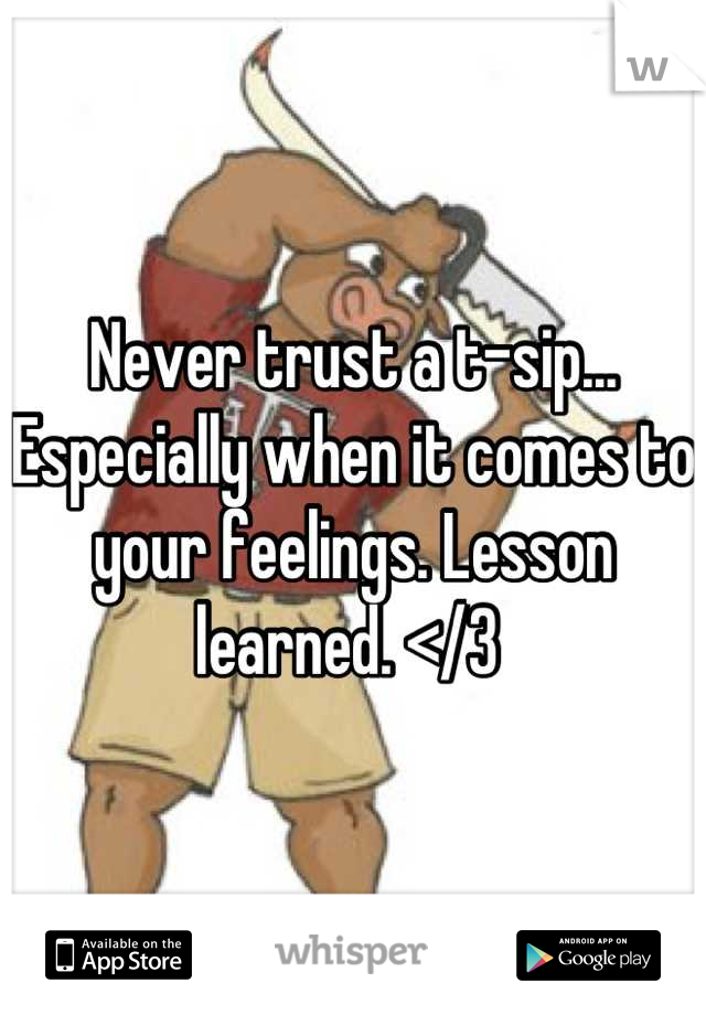 Never trust a t-sip... Especially when it comes to your feelings. Lesson learned. </3
