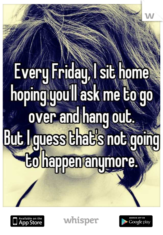 Every Friday, I sit home hoping you'll ask me to go over and hang out. But I guess that's not going to happen anymore.