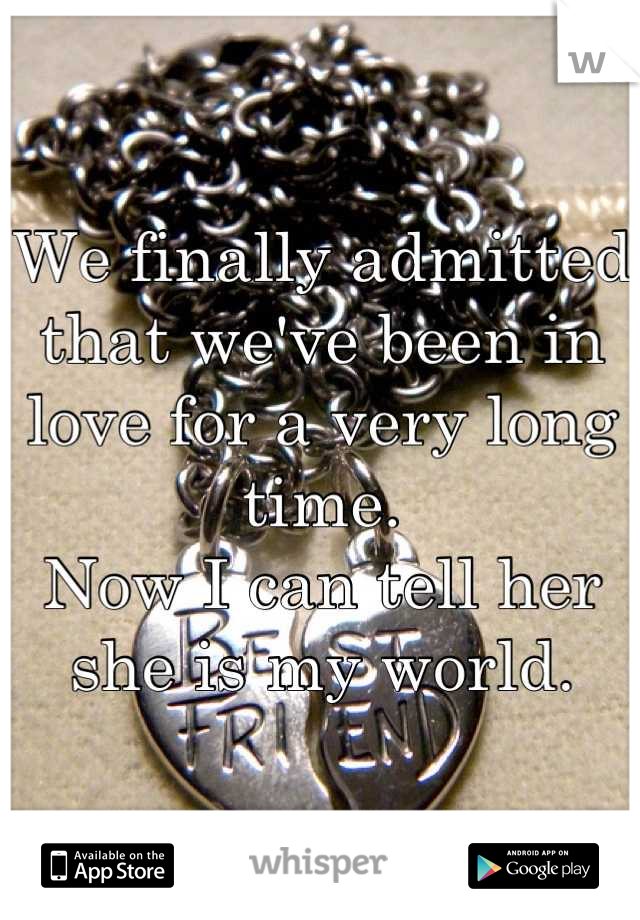 We finally admitted that we've been in love for a very long time.  Now I can tell her she is my world.