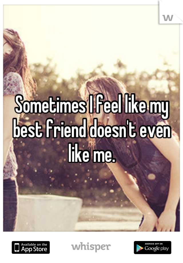 Sometimes I feel like my best friend doesn't even like me.