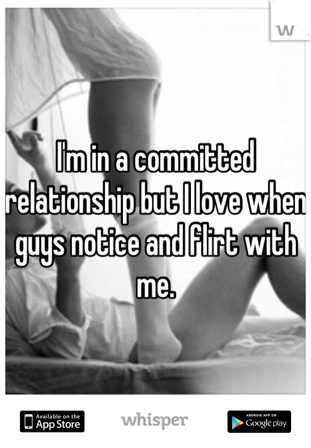 I'm in a committed relationship but I love when guys notice and flirt with me.