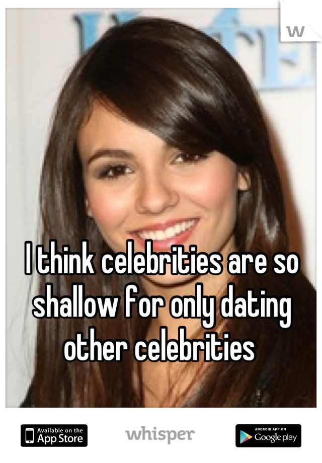 I think celebrities are so shallow for only dating other celebrities