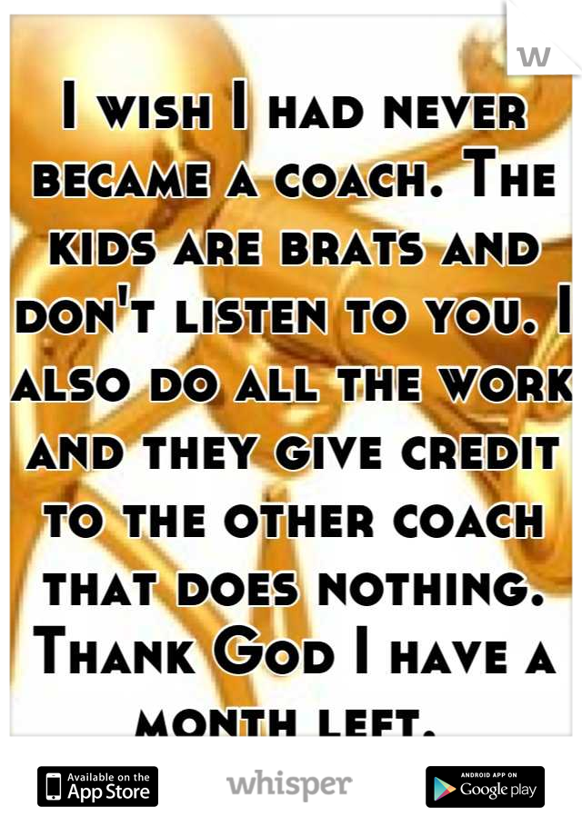 I wish I had never became a coach. The kids are brats and don't listen to you. I also do all the work and they give credit to the other coach that does nothing. Thank God I have a month left.