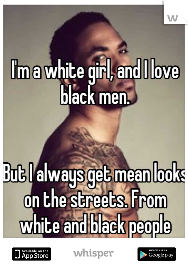 I'm a white girl, and I love black men.   But I always get mean looks on the streets. From white and black people alike!