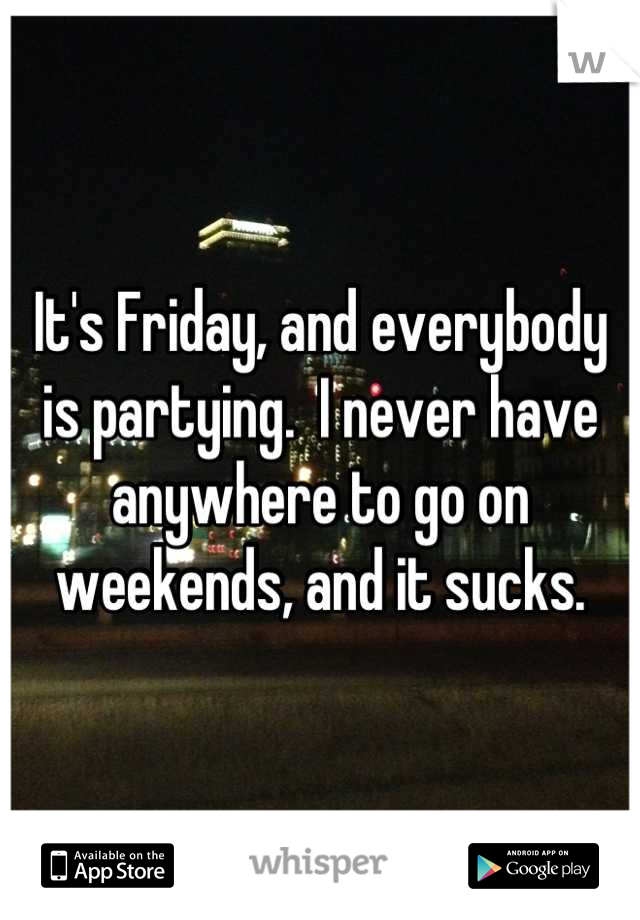 It's Friday, and everybody is partying.  I never have anywhere to go on weekends, and it sucks.