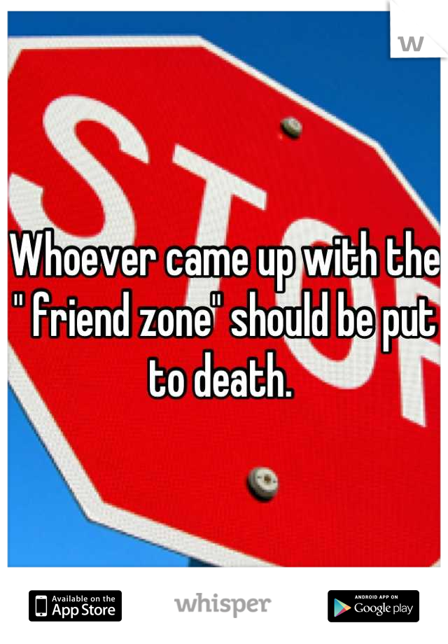 """Whoever came up with the """" friend zone"""" should be put to death."""