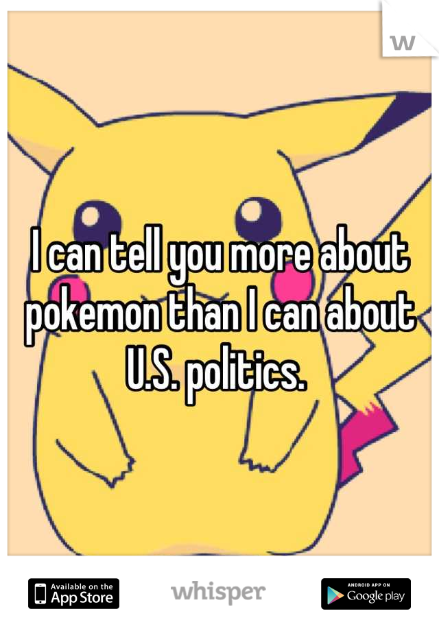 I can tell you more about pokemon than I can about U.S. politics.
