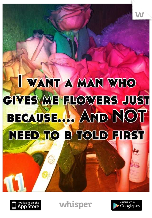 I want a man who gives me flowers just because.... And NOT need to b told first