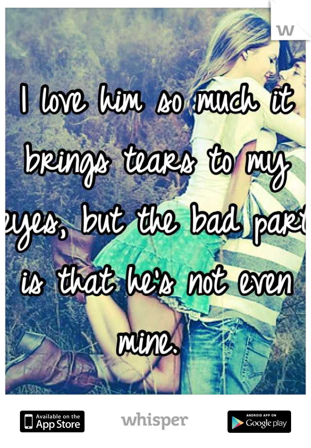 I love him so much it brings tears to my eyes, but the bad part is that he's not even mine.